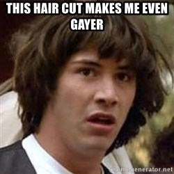 Conspiracy Keanu - this hair cut makes me even gayer
