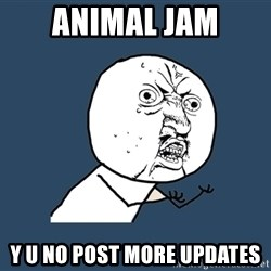 Y U No - ANIMAL JAM Y U NO POST MORE UPDATES