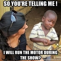 skeptical black kid - So you're telling me ! I will run the motor during the show?