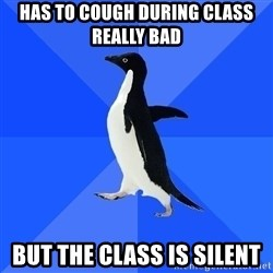 Socially Awkward Penguin - Has to cough during class really bad But the class is silent
