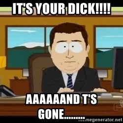 south park aand it's gone - It's your dick!!!! aaaaaand t's gone.........