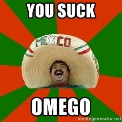 Successful Mexican - you suck omego