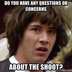 Conspiracy Keanu - do you have any questions or concerns about the shoot?