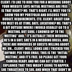 """Conspiracy Keanu - Client: I'd like to hire you for a wedding shoot. Your website says initial meetings are free – is that right? Me: That's right. I'll meet you to show you my portfolio and discuss your budget, requirements, etc. Client: Great! Can you meet us at [time, date, location]? Me: That's a bit outside where I would usually go to a meeting, but sure. I showed up to the """"meeting"""" and… it's actually their wedding. he's in a suit, she's in a wedding dress, and there are hundreds of guests milling about. Me: Uh… Client: Well, looks like I tricked you. Anyway, per your email, this is the """"initial meeting"""" and it's free. So please get your camera ready, and we can get started. I explained that this wasn't going to happen. She threatened to sue, and when that didn't work, told me her groom and his guests were all marines who were about to go overseas. I'm not sure if that was a threat or a call for sympathy.I left. I've worked with some pretty terrible clients, but this one takes the cake."""