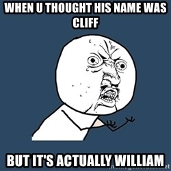 Y U No - When u thought his name was Cliff But it's actually William