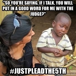 """skeptical black kid - """"So you're saying, if i talk, you will put in a good word for me with the judge?"""" #justpleadthe5th"""