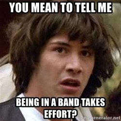 Conspiracy Keanu - You mean to tell me  Being in a band takes effort?