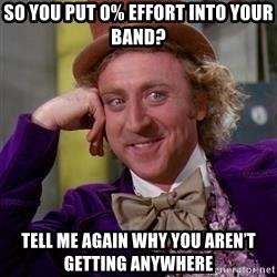 WillyWonka - So you put 0% effort into your band? Tell me again why you aren't getting anywhere