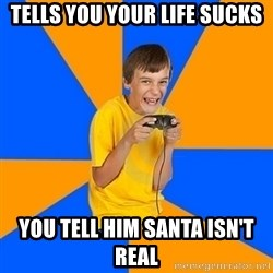 Annoying Gamer Kid - Tells you your life sucks you tell him santa isn't real