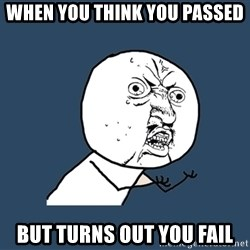 Y U No - When you think you passed but turns out you fail