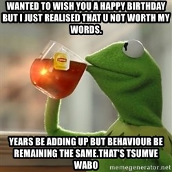 Kermit The Frog Drinking Tea - Wanted to wish you a happy birthday but I just realised that u not worth my words. Years be adding up but behaviour be remaining the same.that's tsumve wabo