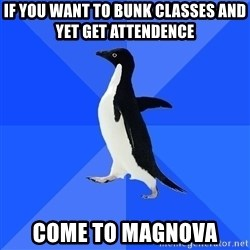 Socially Awkward Penguin - If you want to bunk classes and yet get attendence   Come to magnova
