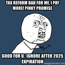 Y U No - Tax reform bad for me, I pay more! Pinky promise Good for U.  Ignore after 2025 expiration