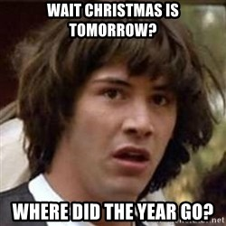 Conspiracy Keanu - Wait Christmas is tomorrow?  Where did the year go?