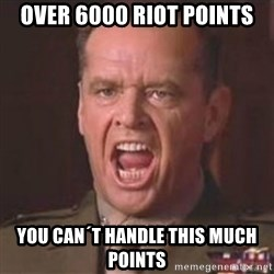 Jack Nicholson - You can't handle the truth! - over 6000 Riot Points you can´t handle this much Points