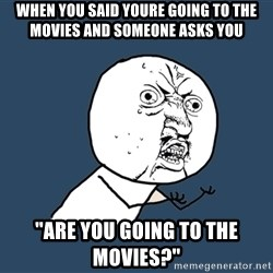 Y U No - when you said youre going to the movies and someone asks you ''are you going to the movies?''