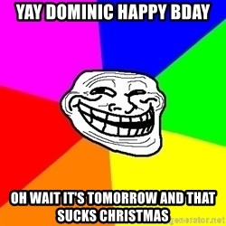 Trollface - Yay Dominic Happy bday Oh wait it's tomorrow and that Sucks christmas