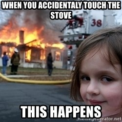 Disaster Girl - when you accidentaly touch the stove this happens