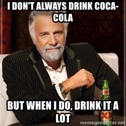 The Most Interesting Man In The World - I don't always drink coca-cola but when i do, drink it a lot