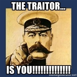 your country needs you - The Traitor... is YOU!!!!!!!!!!!!!!