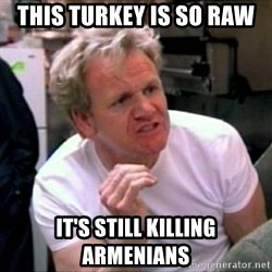 Gordon Ramsay - This turkey is so raw It's still killing armenians