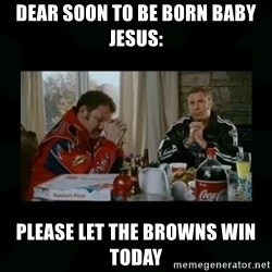 Dear lord baby jesus - Dear soon to be born Baby jesus: Please let the browns win today