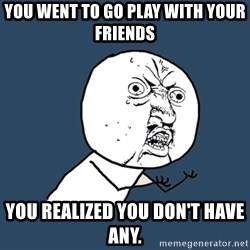 Y U No - You went to go play with your friends you realized you don't have any.