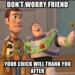 Buzz - Don't worry friend  Your chick will thank you after
