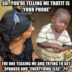 "So You're Telling me - So.. You're telling me thatit is ""your phone"" The one teasing me and trying to get spanked and ""everything else""..??"