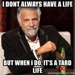 i dont always - i dont always have a life but when i do, it's a tard life