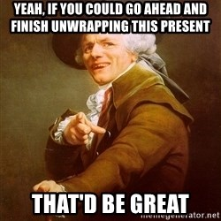 Joseph Ducreux - yeah, if you could go ahead and finish unwrapping this present  that'd be great