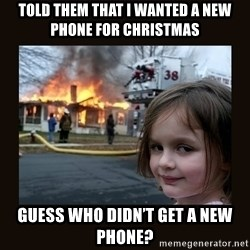 burning house girl - Told them that I wanted a new phone for Christmas Guess who didn't get a new phone?