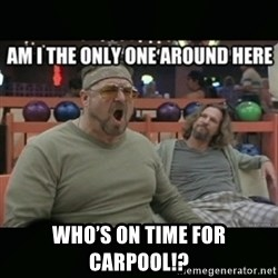 angry walter - Who's on time for carpool!?