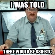 I was told there would be ___ - I was told There would be $8K BTC