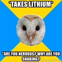 "Bipolar Owl - *takes lithium* ""are you nervous? why are you shaking?"