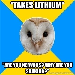 "Bipolar Owl - *takes lithium* ""are you nervous? why are you shaking?"""