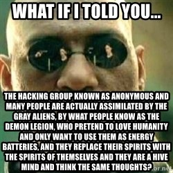 What If I Told You - What if I told you... The hacking group known as anonymous and many people are actually assimilated by the gray aliens, by what people know as the demon legion, who pretend to love humanity and only want to use them as energy batteries, and they replace their spirits with the spirits of themselves and they are a hive mind and think the same thoughts?
