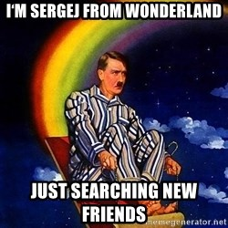 Bed Time Hitler - I'm Sergej from wonderland Just searching new friends