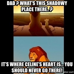 Lion King Shadowy Place - Dad ? What's this shadowy place there.. ? It's where Celine's heart is... you should never go there!
