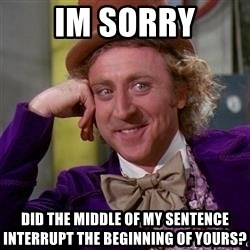 WillyWonka - Im sorry Did the middle of my sentence interrupt the beginning of yours?
