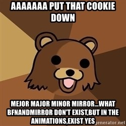 Pedobear - AAAAAAA PUT THAT COOKIE DOWN MEJOR MAJOR MINOR MIRROR...what bfnandmirror don't exist,but in the animations,exist yes
