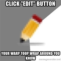 """Advice Edit Button - CLICK """"EDIT"""" BUTTON YOUR WARP TOOP WRAP AROUND YOU KNOW"""