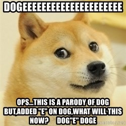 """Dogeeeee - DOGEEEEEEEEEEEEEEEEEEEEE ops...this is a parody of dog but,added """"e"""" on dog,WHAT WILL THIS NOW?      Dog""""e"""" Doge"""