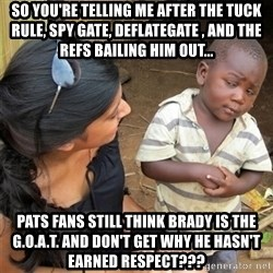 So You're Telling me - so you're telling me after the tuck rule, spy gate, deflategate , and the refs bailing him out... pats fans still think brady is the g.o.a.t. and don't get why he hasn't earned respect???