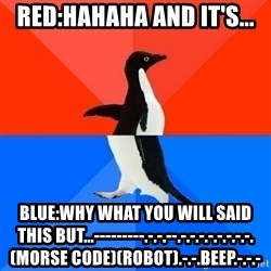 Socially Awesome Awkward Penguin - RED:hahaha and it's... Blue:WHY WHAT YOU WILL SAID THIS BUT...---------.-.-.--.-.-.-.-.-.-.-.-.(morse code)(robot).-.-.BEEP.-.-.-