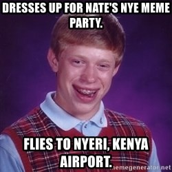 Bad Luck Brian - Dresses up for Nate's NYE Meme Party. Flies to Nyeri, Kenya Airport.