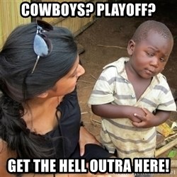 So You're Telling me - Cowboys? playoff? Get the hell outra here!