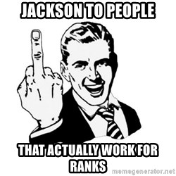 middle finger - Jackson to people that actually work for ranks