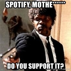 English motherfucker, do you speak it? - Spotify, mothe****** do you support it?
