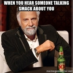 The Most Interesting Man In The World - When you hear someone talking smack about you